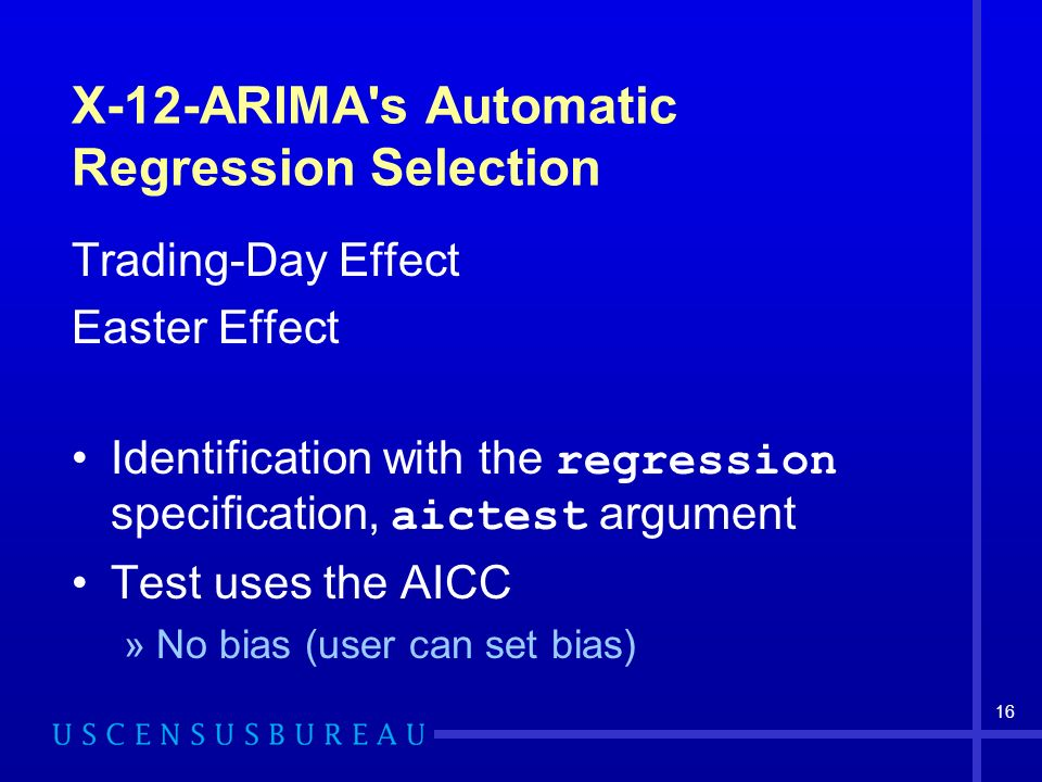16 X-12-ARIMA s Automatic Regression Selection Trading-Day Effect Easter Effect Identification with the regression specification, aictest argument Test uses the AICC »No bias (user can set bias)
