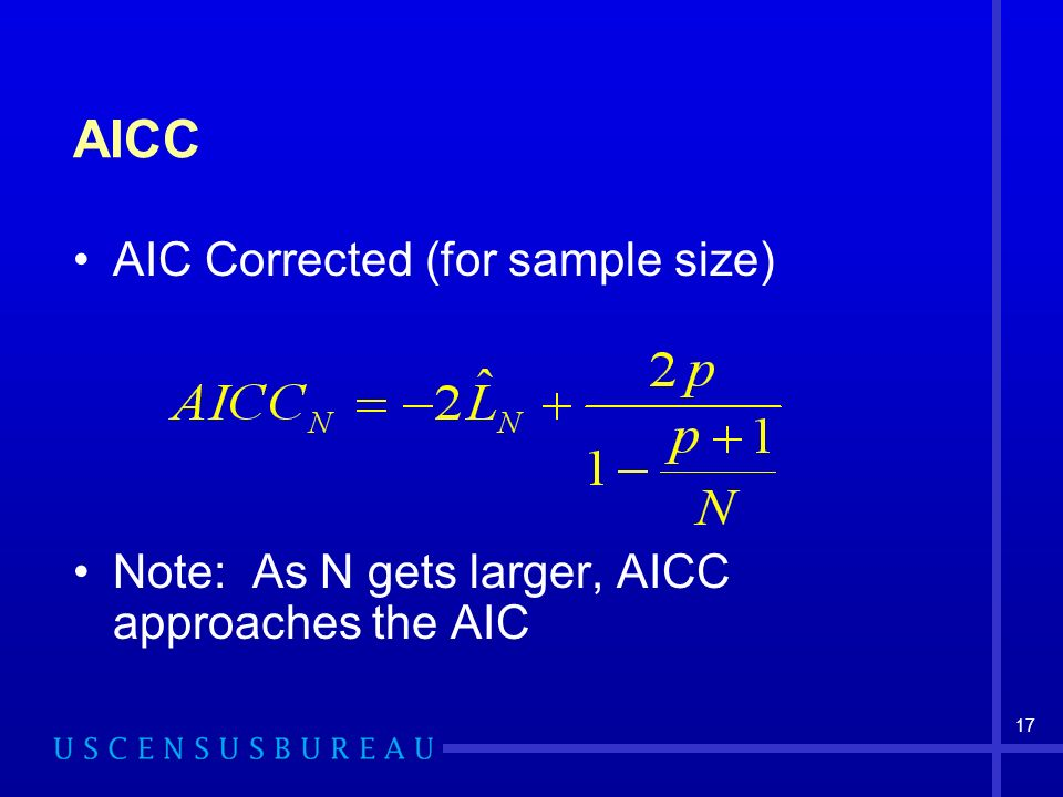 17 AICC AIC Corrected (for sample size) Note: As N gets larger, AICC approaches the AIC