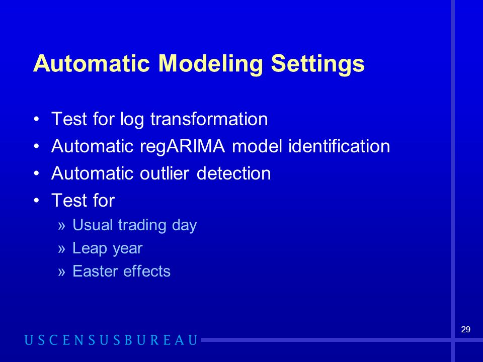 29 Automatic Modeling Settings Test for log transformation Automatic regARIMA model identification Automatic outlier detection Test for »Usual trading day »Leap year »Easter effects