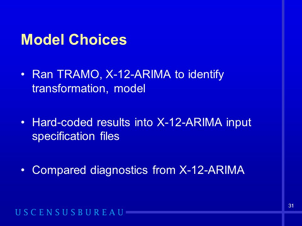 31 Model Choices Ran TRAMO, X-12-ARIMA to identify transformation, model Hard-coded results into X-12-ARIMA input specification files Compared diagnostics from X-12-ARIMA