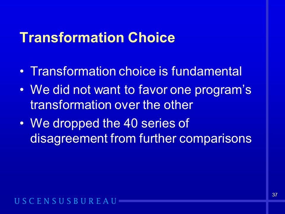 37 Transformation Choice Transformation choice is fundamental We did not want to favor one programs transformation over the other We dropped the 40 series of disagreement from further comparisons