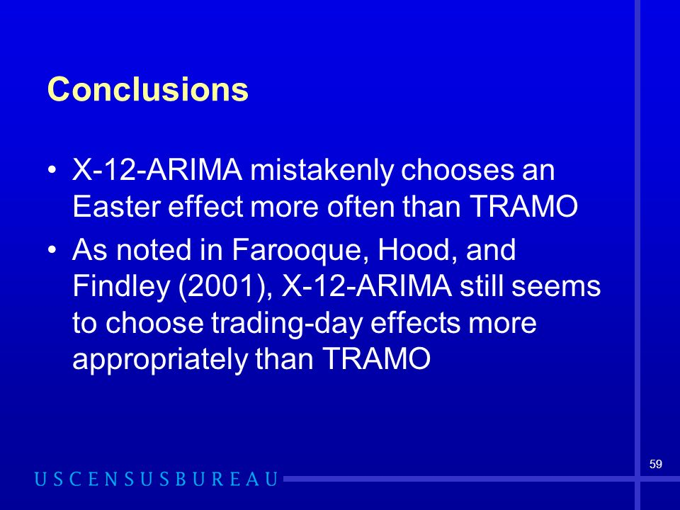 59 Conclusions X-12-ARIMA mistakenly chooses an Easter effect more often than TRAMO As noted in Farooque, Hood, and Findley (2001), X-12-ARIMA still seems to choose trading-day effects more appropriately than TRAMO