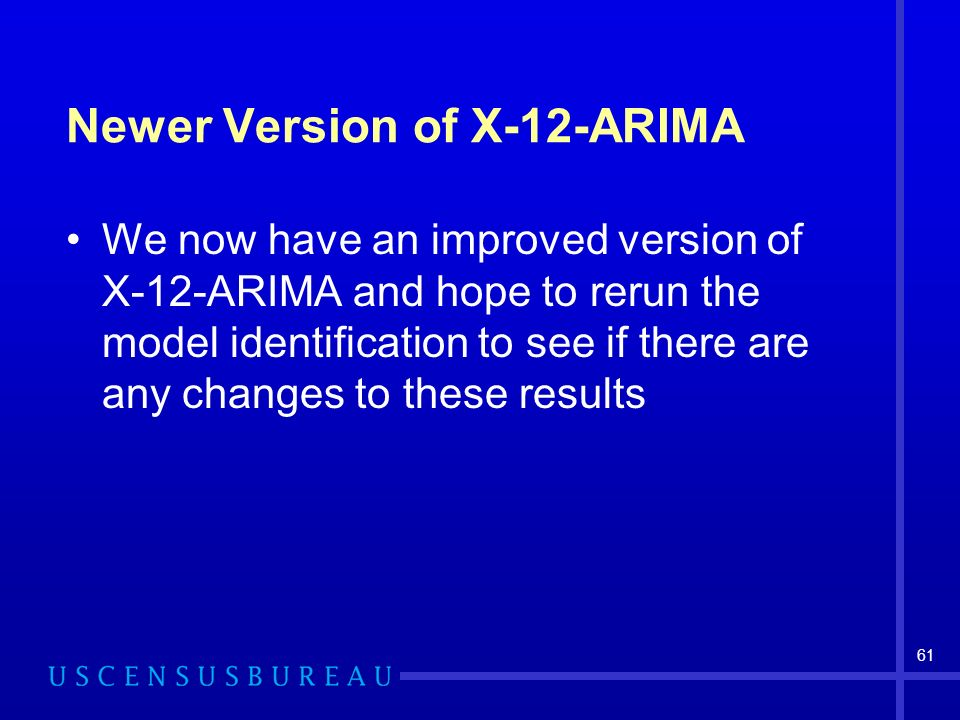 61 Newer Version of X-12-ARIMA We now have an improved version of X-12-ARIMA and hope to rerun the model identification to see if there are any changes to these results
