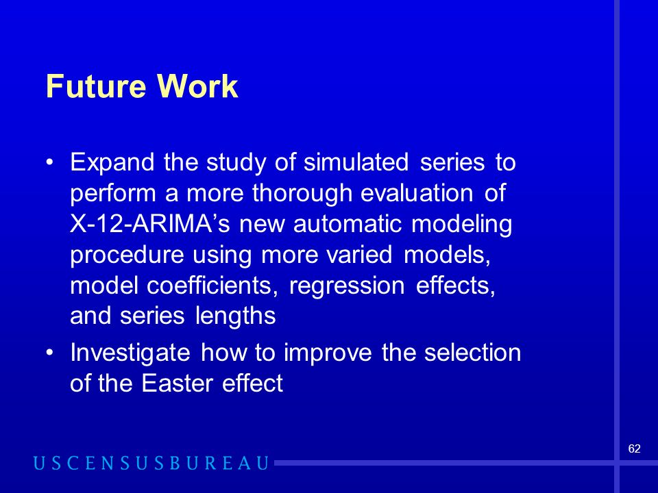 62 Future Work Expand the study of simulated series to perform a more thorough evaluation of X-12-ARIMAs new automatic modeling procedure using more varied models, model coefficients, regression effects, and series lengths Investigate how to improve the selection of the Easter effect