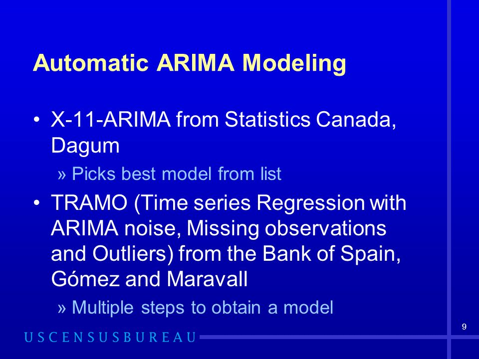 9 Automatic ARIMA Modeling X-11-ARIMA from Statistics Canada, Dagum »Picks best model from list TRAMO (Time series Regression with ARIMA noise, Missing observations and Outliers) from the Bank of Spain, Gómez and Maravall »Multiple steps to obtain a model