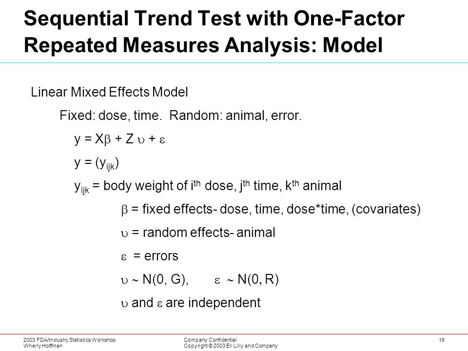 2003 FDA/Industry Statistics Workshop Wherly Hoffman Company Confidential Copyright © 2003 Eli Lilly and Company 18 Sequential Trend Test with One-Factor Repeated Measures Analysis: Model Linear Mixed Effects Model Fixed: dose, time.