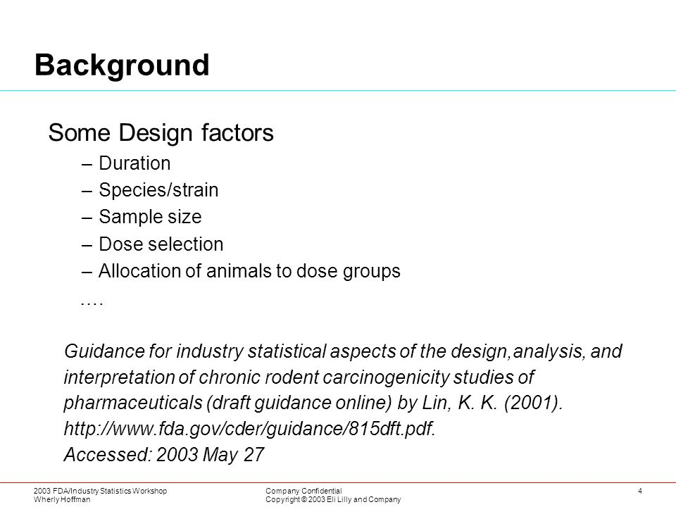 2003 FDA/Industry Statistics Workshop Wherly Hoffman Company Confidential Copyright © 2003 Eli Lilly and Company 4 Background Some Design factors –Duration –Species/strain –Sample size –Dose selection –Allocation of animals to dose groups ….