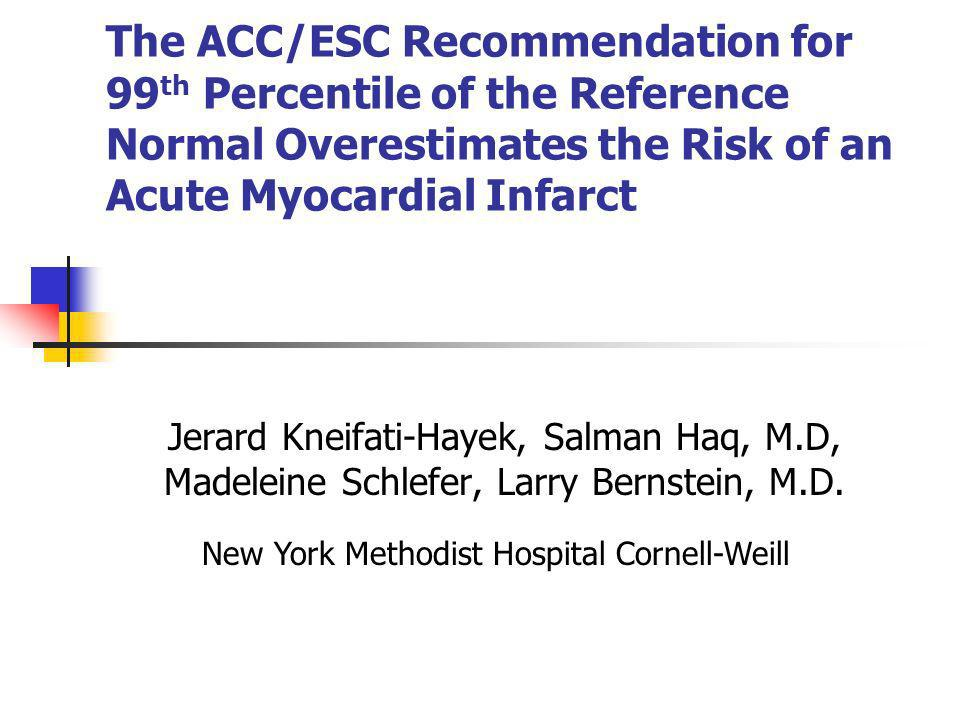 The ACC/ESC Recommendation for 99 th Percentile of the Reference Normal Overestimates the Risk of an Acute Myocardial Infarct Jerard Kneifati-Hayek, S