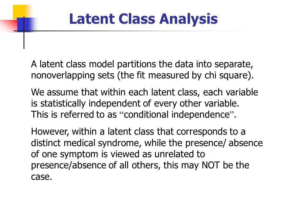 Latent Class Analysis A latent class model partitions the data into separate, nonoverlapping sets (the fit measured by chi square).