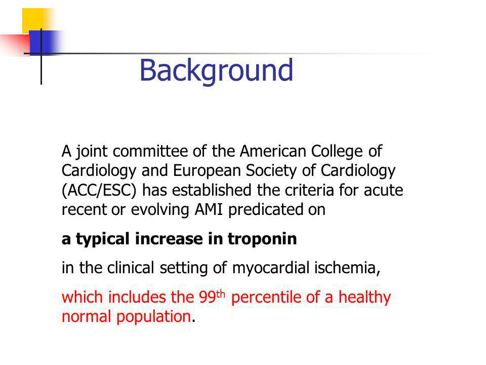 Background A joint committee of the American College of Cardiology and European Society of Cardiology (ACC/ESC) has established the criteria for acute recent or evolving AMI predicated on a typical increase in troponin in the clinical setting of myocardial ischemia, which includes the 99 th percentile of a healthy normal population.