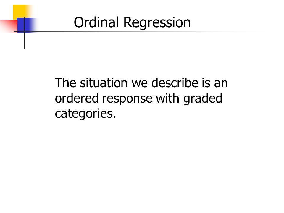 Ordinal Regression The situation we describe is an ordered response with graded categories.