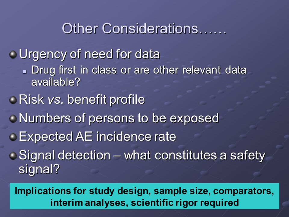 Other Considerations…… Urgency of need for data Drug first in class or are other relevant data available? Drug first in class or are other relevant da