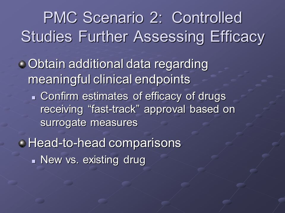 PMC Scenario 2: Controlled Studies Further Assessing Efficacy Obtain additional data regarding meaningful clinical endpoints Confirm estimates of effi