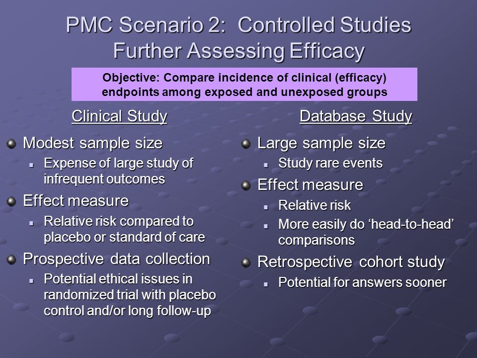 PMC Scenario 2: Controlled Studies Further Assessing Efficacy Clinical Study Modest sample size Expense of large study of infrequent outcomes Expense of large study of infrequent outcomes Effect measure Relative risk compared to placebo or standard of care Relative risk compared to placebo or standard of care Prospective data collection Potential ethical issues in randomized trial with placebo control and/or long follow-up Potential ethical issues in randomized trial with placebo control and/or long follow-up Database Study Large sample size Study rare events Effect measure Relative risk More easily do head-to-head comparisons Retrospective cohort study Potential for answers sooner Objective: Compare incidence of clinical (efficacy) endpoints among exposed and unexposed groups
