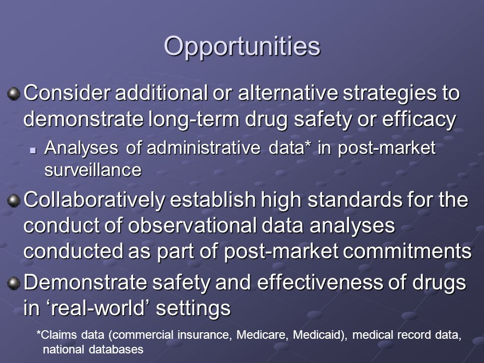 Opportunities Consider additional or alternative strategies to demonstrate long-term drug safety or efficacy Analyses of administrative data* in post-market surveillance Analyses of administrative data* in post-market surveillance Collaboratively establish high standards for the conduct of observational data analyses conducted as part of post-market commitments Demonstrate safety and effectiveness of drugs in real-world settings *Claims data (commercial insurance, Medicare, Medicaid), medical record data, national databases