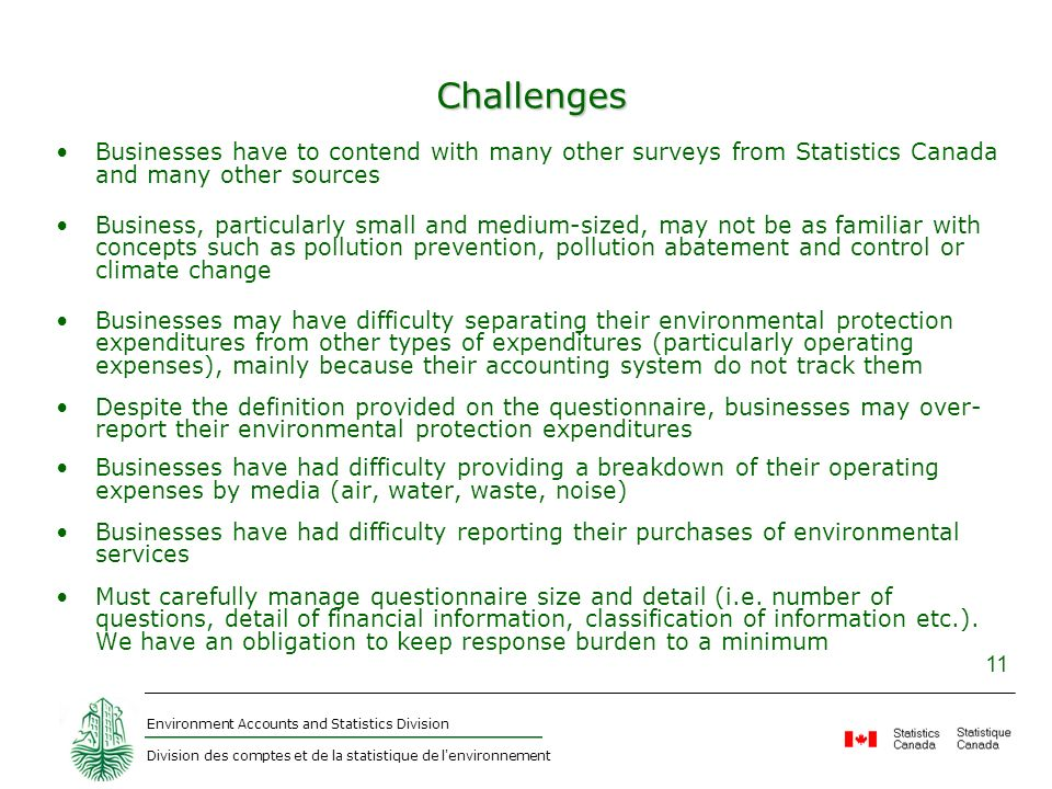 Environment Accounts and Statistics Division Division des comptes et de la statistique de l environnement 11 Challenges Businesses have to contend with many other surveys from Statistics Canada and many other sources Business, particularly small and medium-sized, may not be as familiar with concepts such as pollution prevention, pollution abatement and control or climate change Businesses may have difficulty separating their environmental protection expenditures from other types of expenditures (particularly operating expenses), mainly because their accounting system do not track them Despite the definition provided on the questionnaire, businesses may over- report their environmental protection expenditures Businesses have had difficulty providing a breakdown of their operating expenses by media (air, water, waste, noise) Businesses have had difficulty reporting their purchases of environmental services Must carefully manage questionnaire size and detail (i.e.
