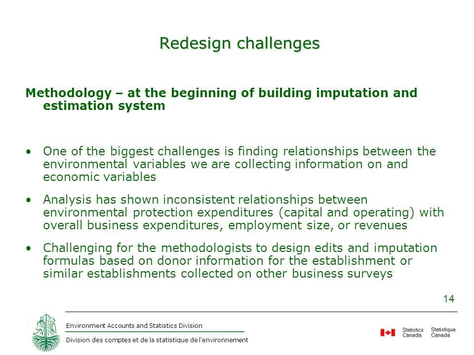 Environment Accounts and Statistics Division Division des comptes et de la statistique de l'environnement 14 Redesign challenges Methodology – at the