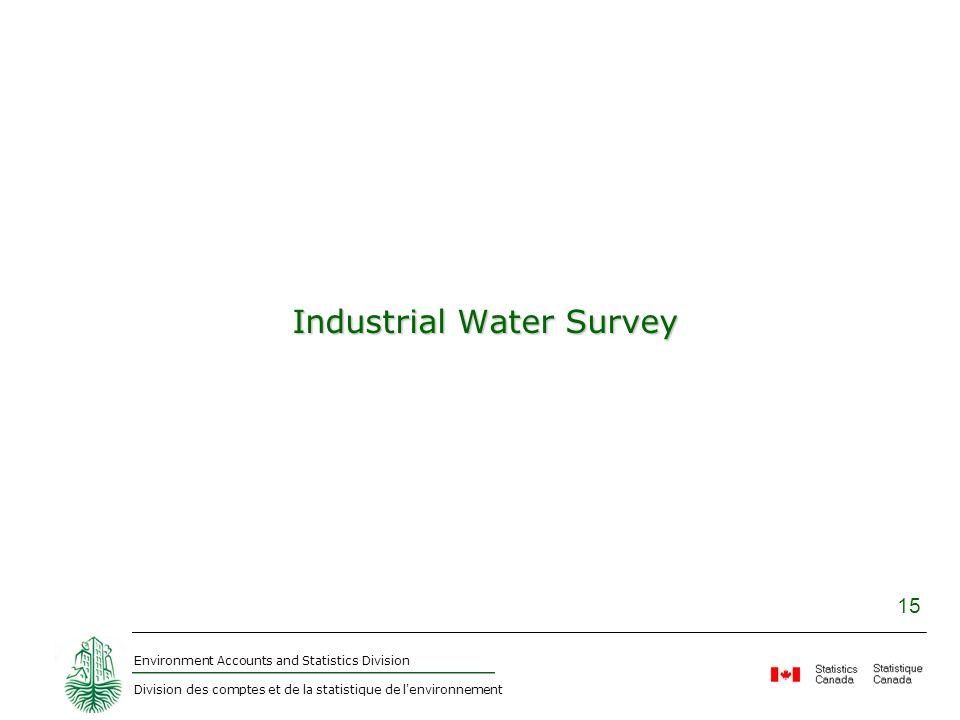 Environment Accounts and Statistics Division Division des comptes et de la statistique de l environnement 15 Industrial Water Survey