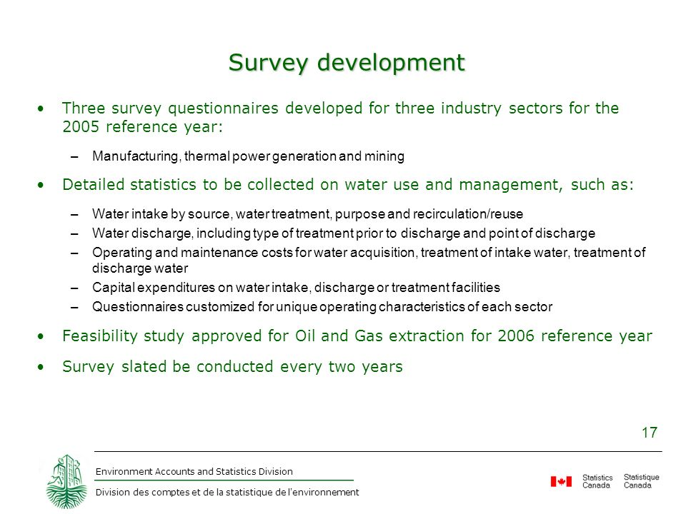 Environment Accounts and Statistics Division Division des comptes et de la statistique de l environnement 17 Survey development Three survey questionnaires developed for three industry sectors for the 2005 reference year: –Manufacturing, thermal power generation and mining Detailed statistics to be collected on water use and management, such as: –Water intake by source, water treatment, purpose and recirculation/reuse –Water discharge, including type of treatment prior to discharge and point of discharge –Operating and maintenance costs for water acquisition, treatment of intake water, treatment of discharge water –Capital expenditures on water intake, discharge or treatment facilities –Questionnaires customized for unique operating characteristics of each sector Feasibility study approved for Oil and Gas extraction for 2006 reference year Survey slated be conducted every two years