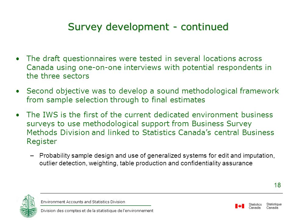 Environment Accounts and Statistics Division Division des comptes et de la statistique de l environnement 18 Survey development - continued The draft questionnaires were tested in several locations across Canada using one-on-one interviews with potential respondents in the three sectors Second objective was to develop a sound methodological framework from sample selection through to final estimates The IWS is the first of the current dedicated environment business surveys to use methodological support from Business Survey Methods Division and linked to Statistics Canadas central Business Register –Probability sample design and use of generalized systems for edit and imputation, outlier detection, weighting, table production and confidentiality assurance