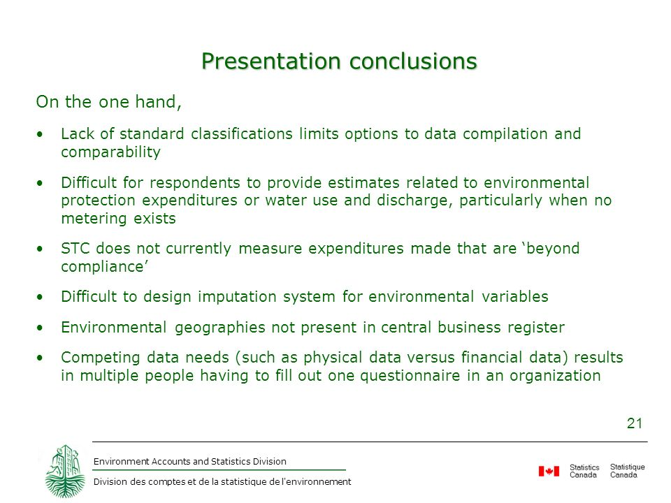 Environment Accounts and Statistics Division Division des comptes et de la statistique de l environnement 21 Presentation conclusions On the one hand, Lack of standard classifications limits options to data compilation and comparability Difficult for respondents to provide estimates related to environmental protection expenditures or water use and discharge, particularly when no metering exists STC does not currently measure expenditures made that are beyond compliance Difficult to design imputation system for environmental variables Environmental geographies not present in central business register Competing data needs (such as physical data versus financial data) results in multiple people having to fill out one questionnaire in an organization
