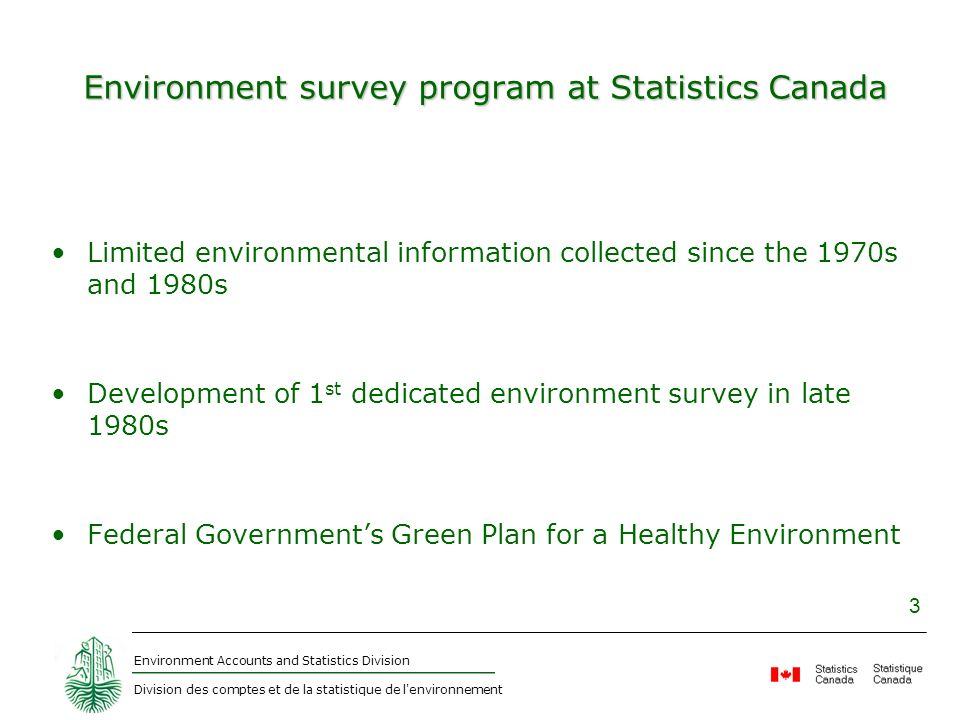 Environment Accounts and Statistics Division Division des comptes et de la statistique de l environnement 3 Environment survey program at Statistics Canada Limited environmental information collected since the 1970s and 1980s Development of 1 st dedicated environment survey in late 1980s Federal Governments Green Plan for a Healthy Environment