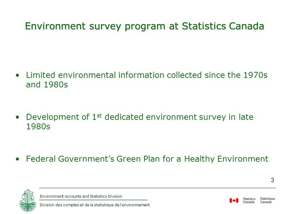 Environment Accounts and Statistics Division Division des comptes et de la statistique de l'environnement 3 Environment survey program at Statistics C