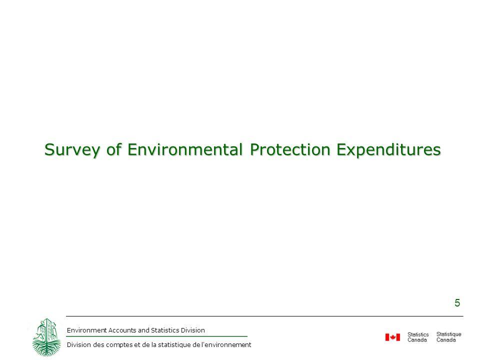 Environment Accounts and Statistics Division Division des comptes et de la statistique de l'environnement 5 Survey of Environmental Protection Expendi