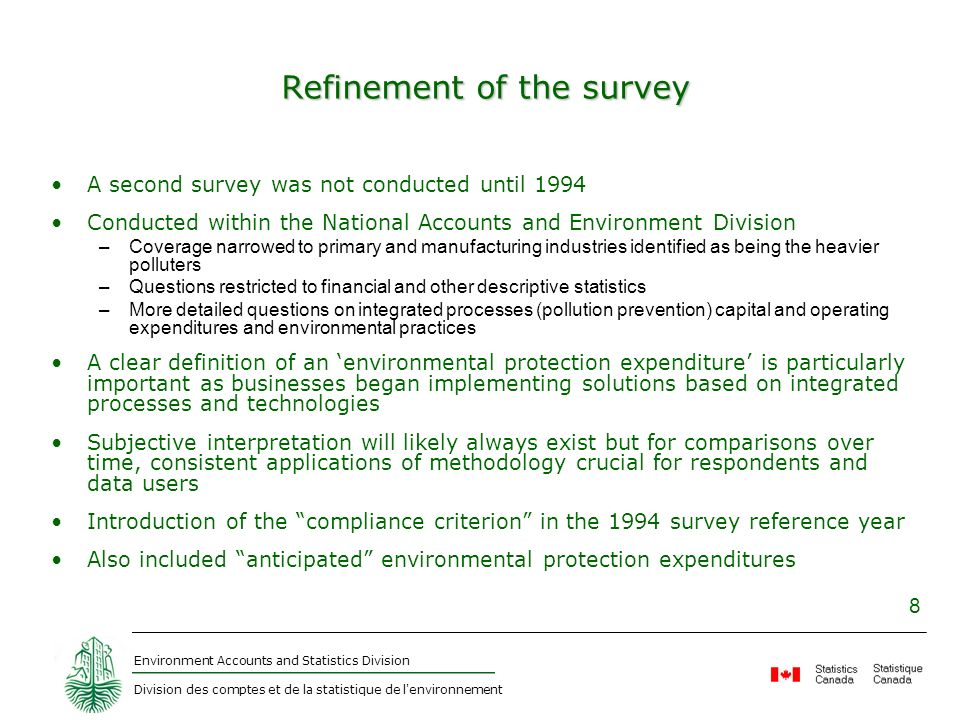 Environment Accounts and Statistics Division Division des comptes et de la statistique de l environnement 8 Refinement of the survey A second survey was not conducted until 1994 Conducted within the National Accounts and Environment Division –Coverage narrowed to primary and manufacturing industries identified as being the heavier polluters –Questions restricted to financial and other descriptive statistics –More detailed questions on integrated processes (pollution prevention) capital and operating expenditures and environmental practices A clear definition of an environmental protection expenditure is particularly important as businesses began implementing solutions based on integrated processes and technologies Subjective interpretation will likely always exist but for comparisons over time, consistent applications of methodology crucial for respondents and data users Introduction of the compliance criterion in the 1994 survey reference year Also included anticipated environmental protection expenditures