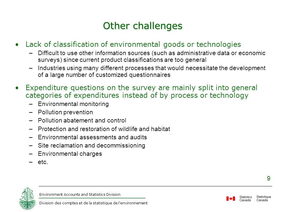Environment Accounts and Statistics Division Division des comptes et de la statistique de l environnement 9 Other challenges Lack of classification of environmental goods or technologies –Difficult to use other information sources (such as administrative data or economic surveys) since current product classifications are too general –Industries using many different processes that would necessitate the development of a large number of customized questionnaires Expenditure questions on the survey are mainly split into general categories of expenditures instead of by process or technology –Environmental monitoring –Pollution prevention –Pollution abatement and control –Protection and restoration of wildlife and habitat –Environmental assessments and audits –Site reclamation and decommissioning –Environmental charges –etc.