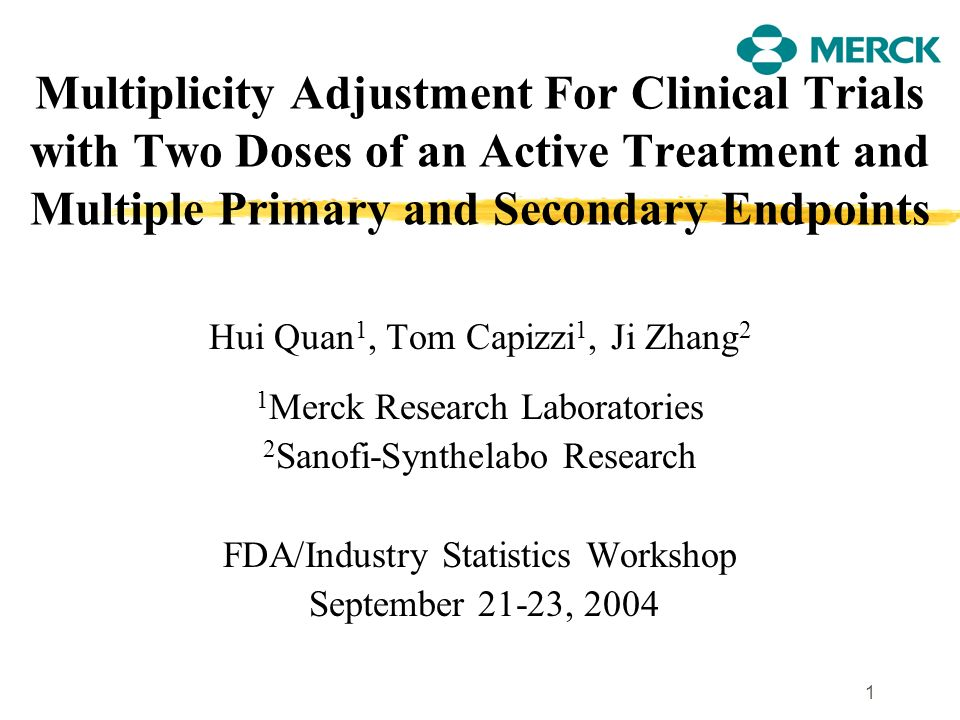 1 Multiplicity Adjustment For Clinical Trials with Two Doses of an Active Treatment and Multiple Primary and Secondary Endpoints Hui Quan 1, Tom Capiz