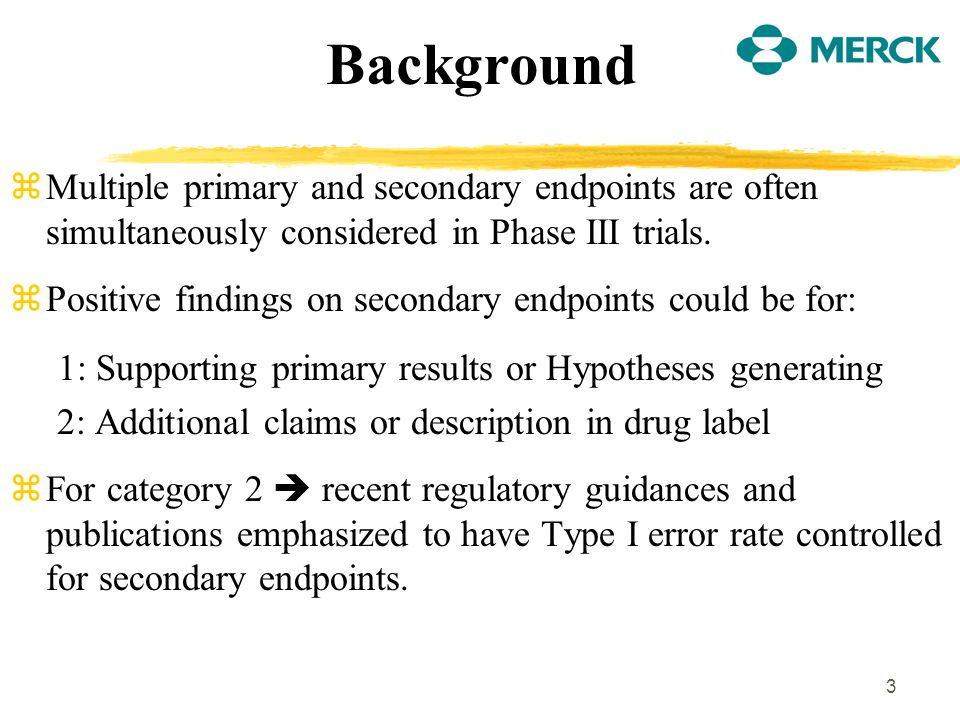 3 Background zMultiple primary and secondary endpoints are often simultaneously considered in Phase III trials. zPositive findings on secondary endpoi