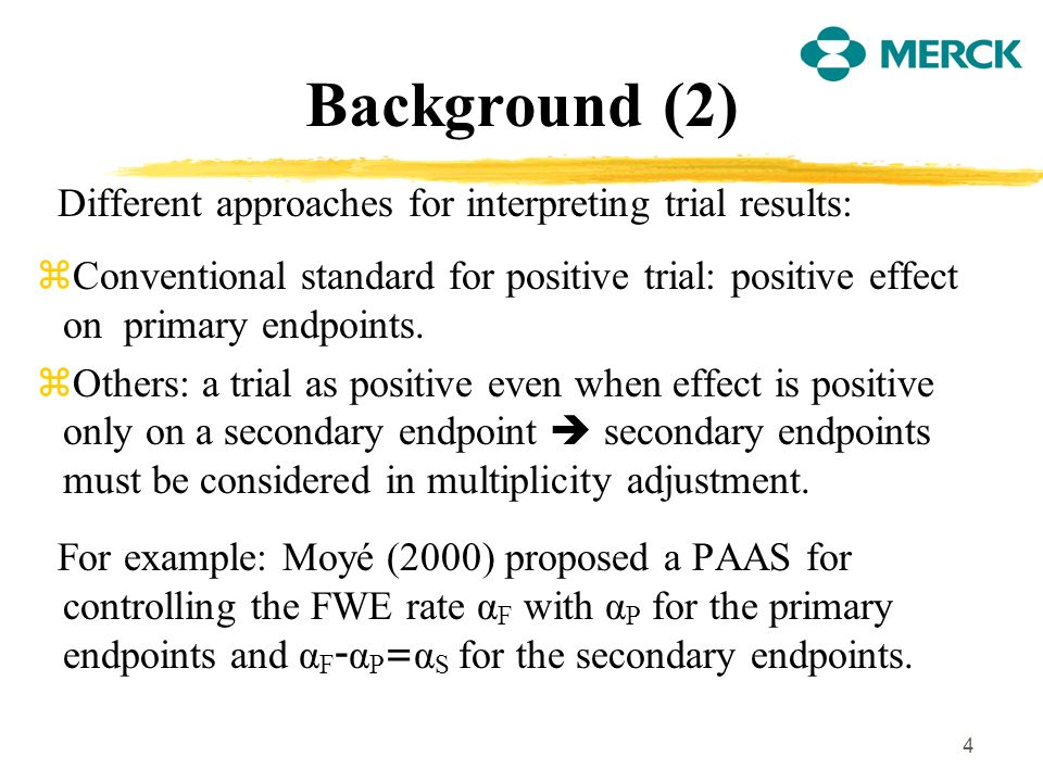 4 Background (2) Different approaches for interpreting trial results: zConventional standard for positive trial: positive effect on primary endpoints.