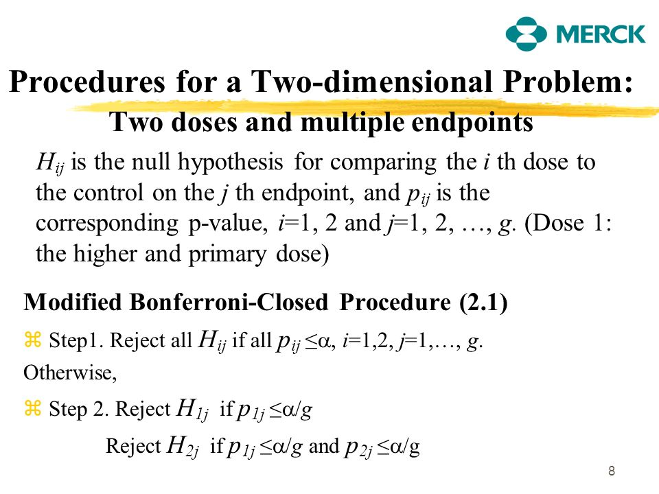 8 Procedures for a Two-dimensional Problem: Two doses and multiple endpoints H ij is the null hypothesis for comparing the i th dose to the control on the j th endpoint, and p ij is the corresponding p-value, i=1, 2 and j=1, 2, …, g.