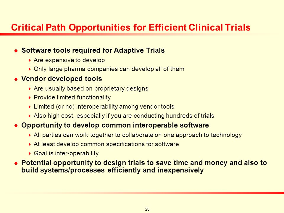 27 Critical Path Opportunities Development of standard tools (or plug and play modules): EDC using standard data structures (CDISC, HL7) Integrated database guidelines from these standard structures Live on-line data review tool (or standardized specifications) Real time randomization tool Not-list based Randomization specs can change over the course of the trial Drop treatments, dynamic randomization, precise sample size Analysis tools Options for on-line futility analysis Rules for controlling beta spending function Simulation tools Pre-study simulations to help guide the design of new trials Decision implementation tools Once a decision is made – implement the results quickly