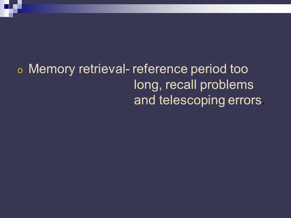 o Memory retrieval- reference period too long, recall problems and telescoping errors.