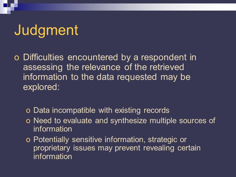 Judgment oDifficulties encountered by a respondent in assessing the relevance of the retrieved information to the data requested may be explored: oData incompatible with existing records oNeed to evaluate and synthesize multiple sources of information oPotentially sensitive information, strategic or proprietary issues may prevent revealing certain information