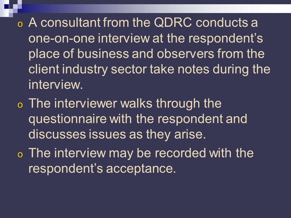 o A consultant from the QDRC conducts a one-on-one interview at the respondents place of business and observers from the client industry sector take notes during the interview.