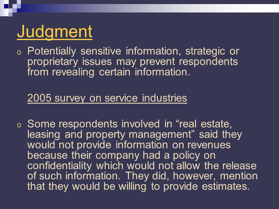 Judgment o Potentially sensitive information, strategic or proprietary issues may prevent respondents from revealing certain information.