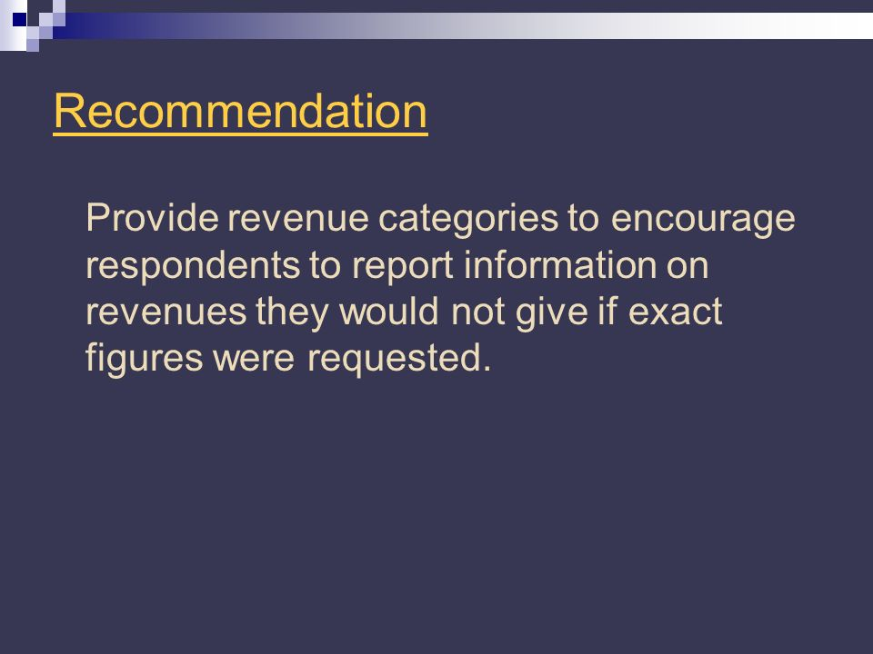Recommendation Provide revenue categories to encourage respondents to report information on revenues they would not give if exact figures were requested.