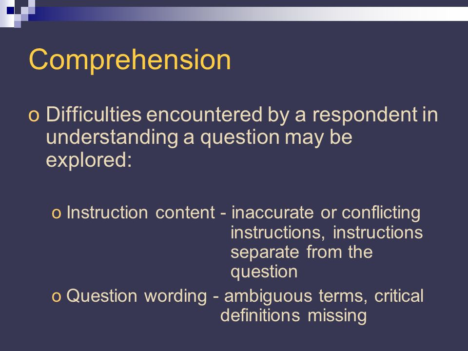 Comprehension oDifficulties encountered by a respondent in understanding a question may be explored: oInstruction content - inaccurate or conflicting instructions, instructions separate from the question oQuestion wording - ambiguous terms, critical definitions missing