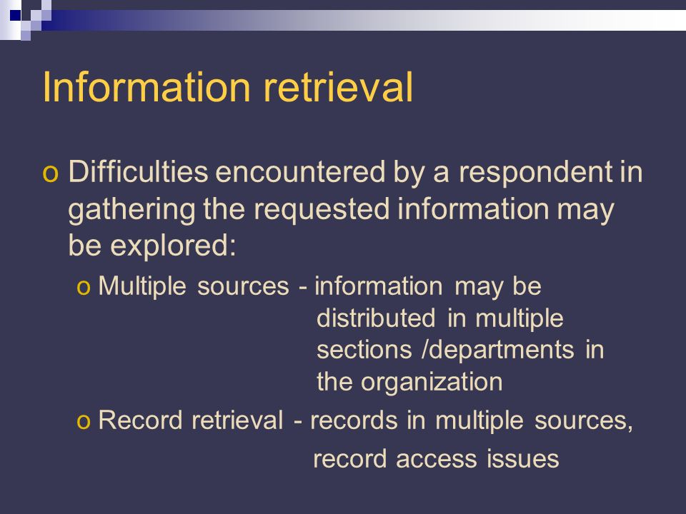Information retrieval oDifficulties encountered by a respondent in gathering the requested information may be explored: oMultiple sources - information may be distributed in multiple sections /departments in the organization oRecord retrieval - records in multiple sources, record access issues