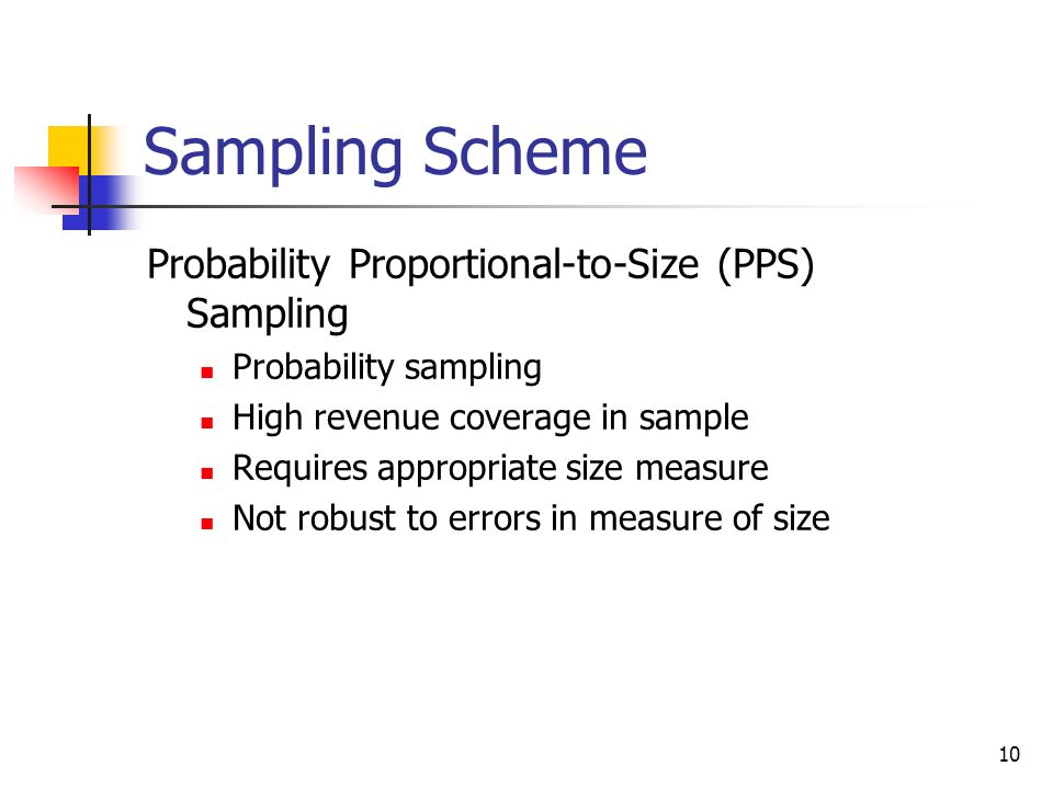 10 Sampling Scheme Probability Proportional-to-Size (PPS) Sampling Probability sampling High revenue coverage in sample Requires appropriate size meas
