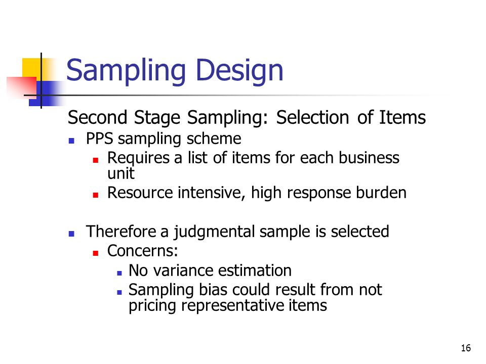 16 Sampling Design Second Stage Sampling: Selection of Items PPS sampling scheme Requires a list of items for each business unit Resource intensive, h