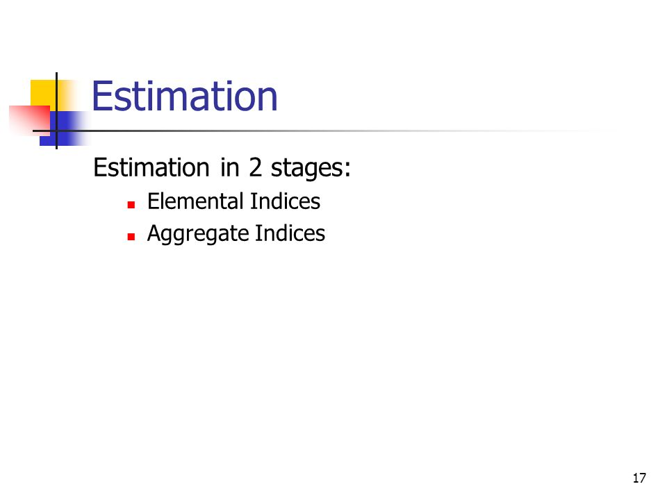 17 Estimation Estimation in 2 stages: Elemental Indices Aggregate Indices