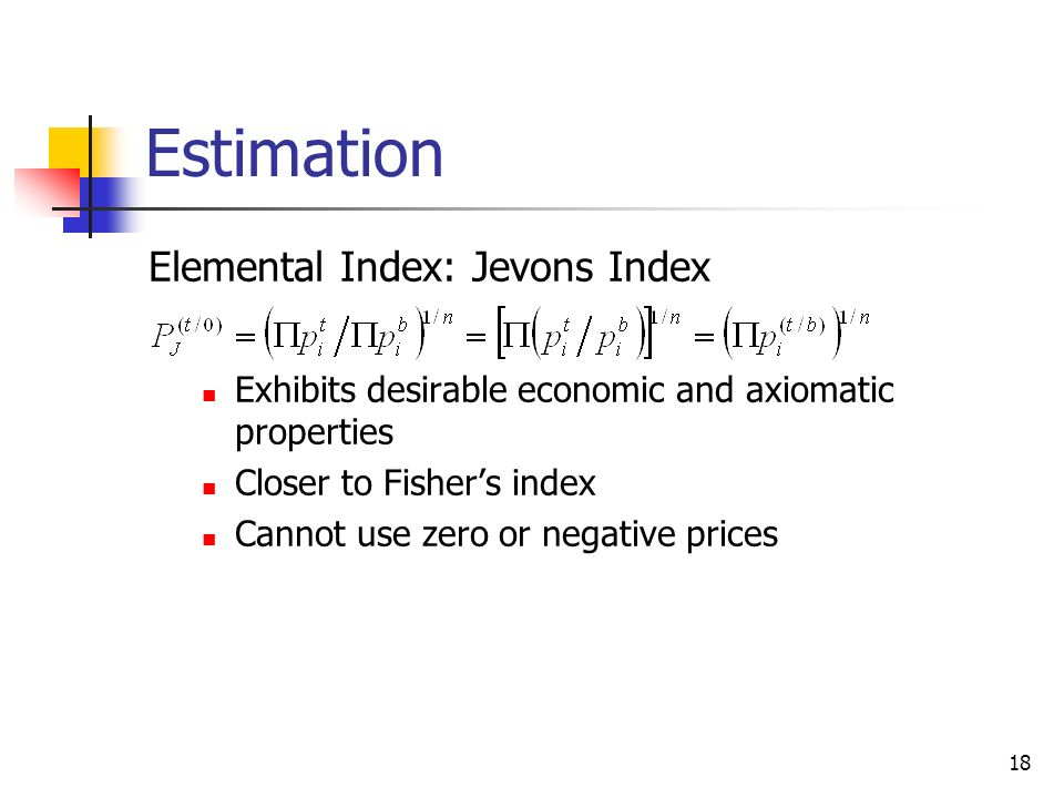 18 Estimation Elemental Index: Jevons Index Exhibits desirable economic and axiomatic properties Closer to Fishers index Cannot use zero or negative p
