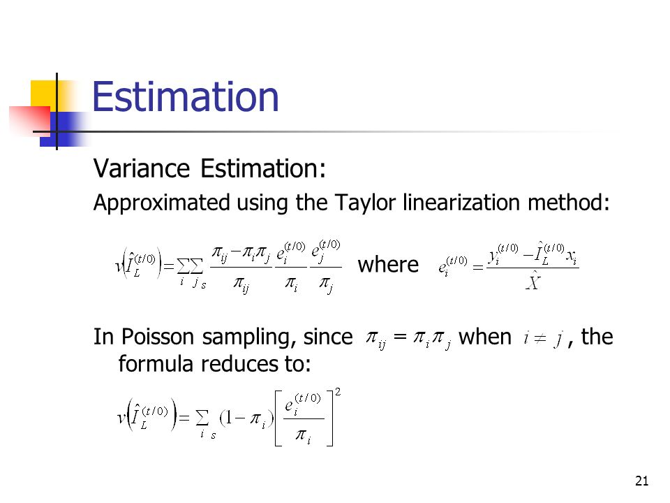 21 Estimation Variance Estimation: Approximated using the Taylor linearization method: In Poisson sampling, since when, the formula reduces to: where