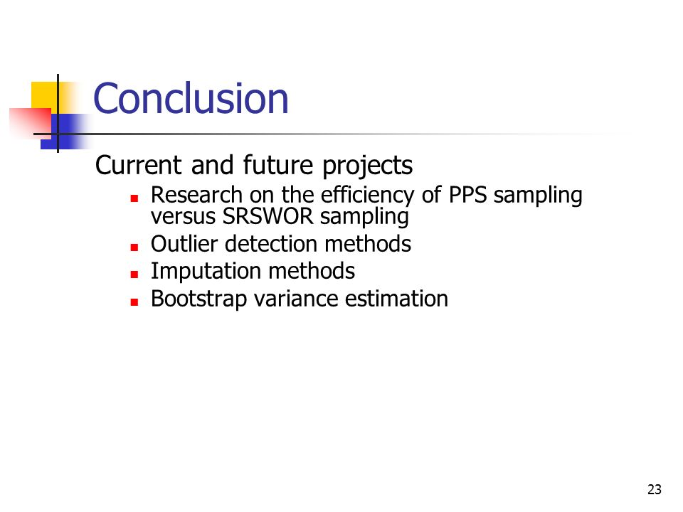 23 Conclusion Current and future projects Research on the efficiency of PPS sampling versus SRSWOR sampling Outlier detection methods Imputation metho