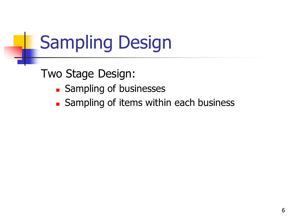 6 Sampling Design Two Stage Design: Sampling of businesses Sampling of items within each business