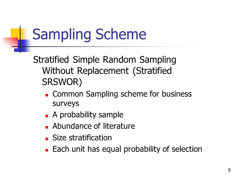 9 Sampling Scheme Stratified Simple Random Sampling Without Replacement (Stratified SRSWOR) Common Sampling scheme for business surveys A probability